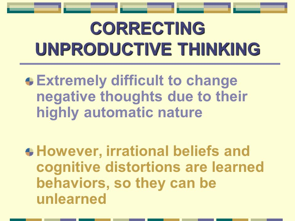 CORRECTING UNPRODUCTIVE THINKING Extremely difficult to change negative thoughts due to their highly automatic nature However, irrational beliefs and cognitive distortions are learned behaviors, so they can be unlearned