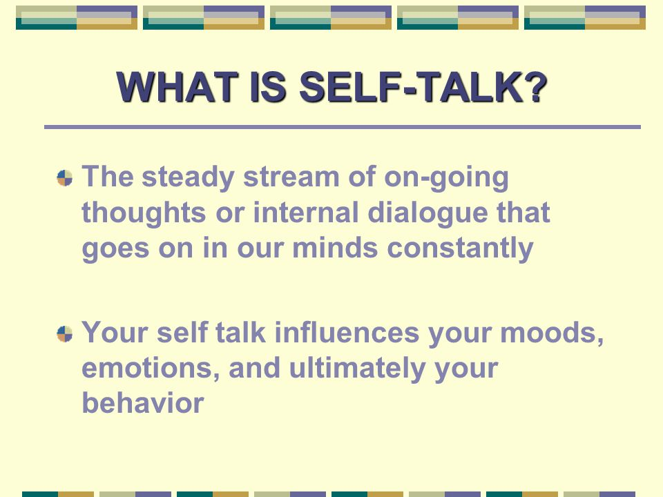 HOW TO REPROGRAM SELF-TALK Focus on appropriate positive thoughts and repeat those thoughts frequently Athletes are urged to develop self-talk scripts that can target one or more specific needs using a variety of self-talk types as well as the more general guidelines outlined by the Smart Talk Commandments Scripts offer athletes a tool that can be used to reprogram positive self-talk
