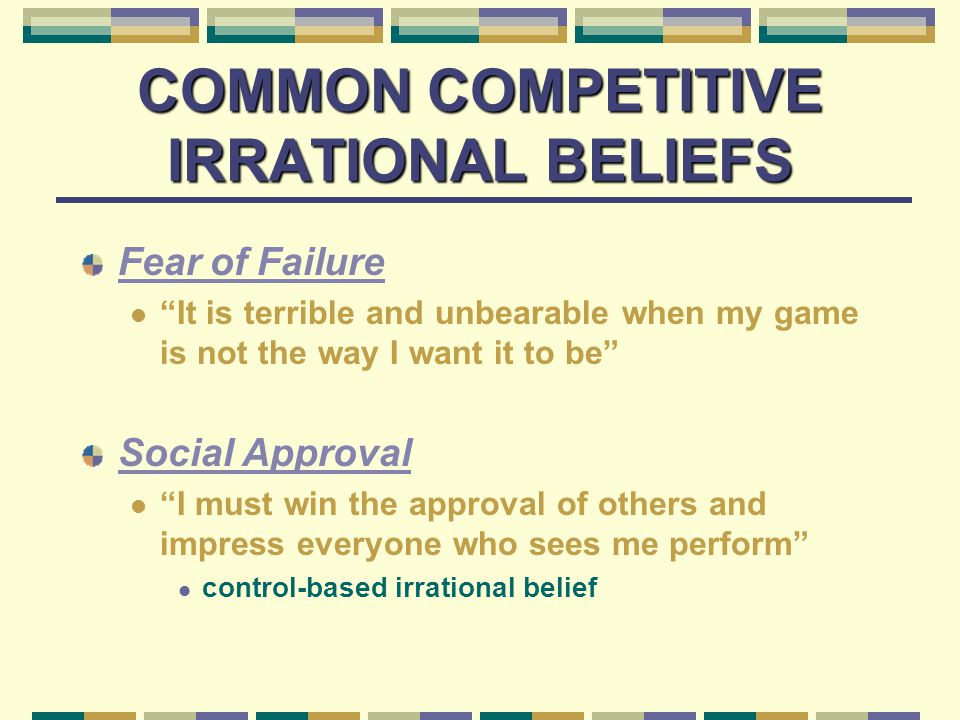 COMMON COMPETITIVE IRRATIONAL BELIEFS Fear of Failure It is terrible and unbearable when my game is not the way I want it to be Social Approval I must win the approval of others and impress everyone who sees me perform control-based irrational belief
