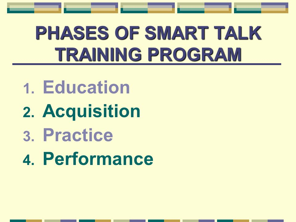 PHASES OF SMART TALK TRAINING PROGRAM 1. Education 2. Acquisition 3. Practice 4. Performance