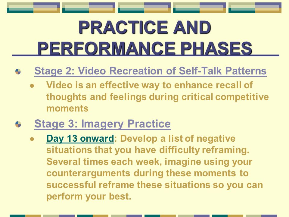 PRACTICE AND PERFORMANCE PHASES Stage 2: Video Recreation of Self-Talk Patterns Video is an effective way to enhance recall of thoughts and feelings during critical competitive moments Stage 3: Imagery Practice Day 13 onward: Develop a list of negative situations that you have difficulty reframing.