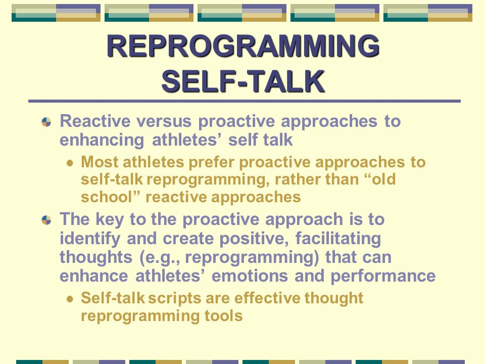 TYPES OF SELF-TALK Positive Affirmations Thoughts that focus on your desirable characteristics and qualities Goals Thoughts that keep your mind positively focused on the task-at-hand, promote high effort, and enhance persistence Appraisals Thoughts that determine the degree to which a situation is perceived as threatening or challenging Self-talk reprogramming promotes appraising problems as challenges or opportunities to learn and grow rather than threats and opportunities to fail