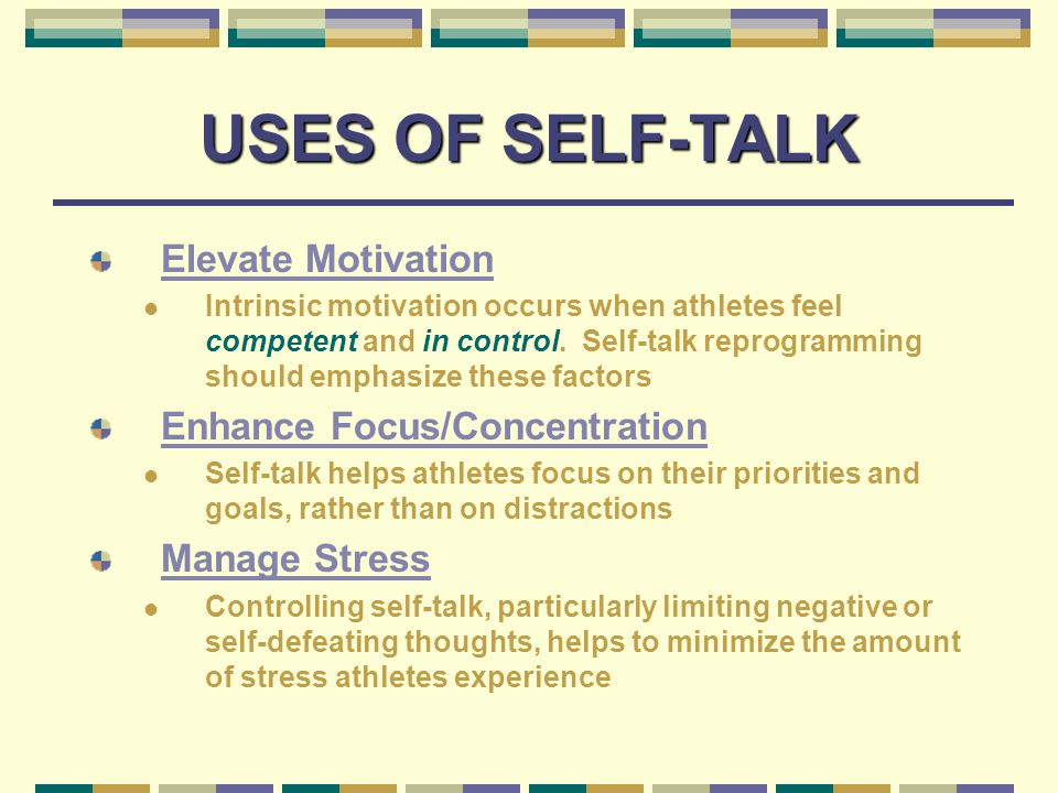 USES OF SELF-TALK Boost Self-Confidence Persuasive self-talk can convince athletes that they possess the competence and preparation to be successful Maximize Skill Development and Performance Cues and goals can help athletes remain focused on performance-relevant cues while disregarding and avoiding irrelevant distracter cues during skill development and performance
