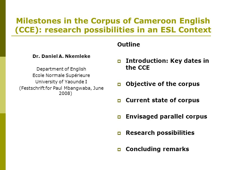 Milestones in the Corpus of Cameroon English (CCE): research possibilities in an ESL Context Dr. Daniel A. Nkemleke Department of English Ecole Normal