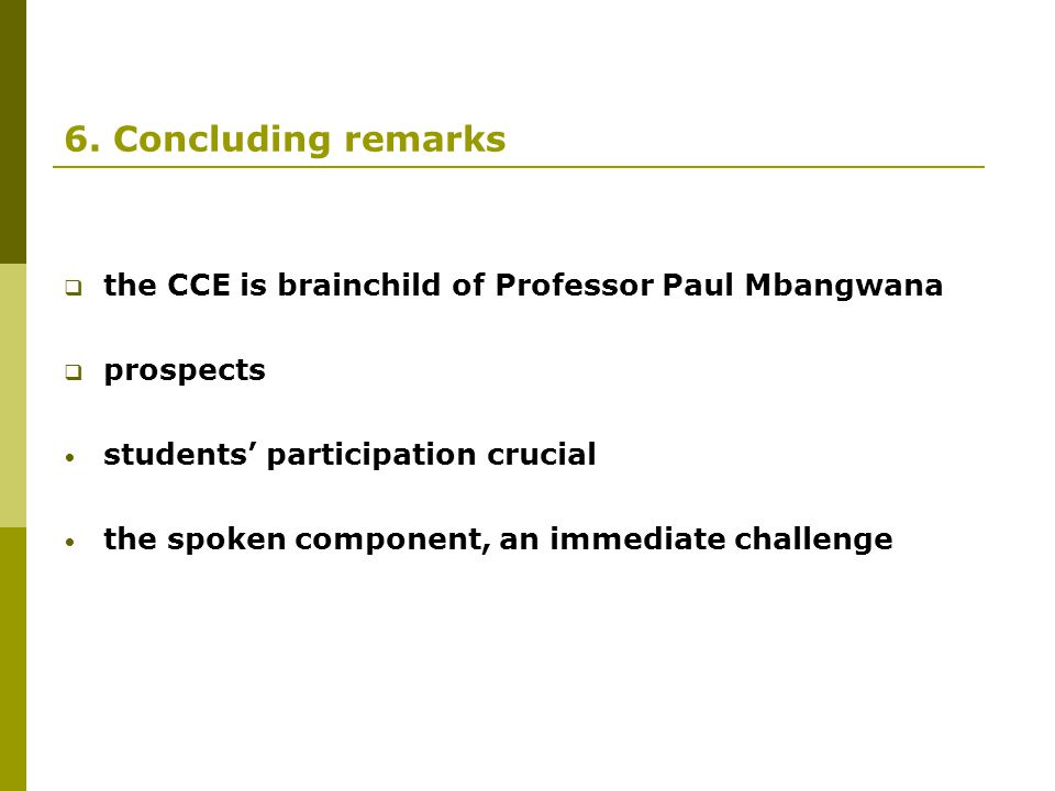 6. Concluding remarks  the CCE is brainchild of Professor Paul Mbangwana  prospects students' participation crucial the spoken component, an immedia