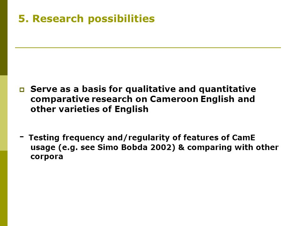 5. Research possibilities  Serve as a basis for qualitative and quantitative comparative research on Cameroon English and other varieties of English