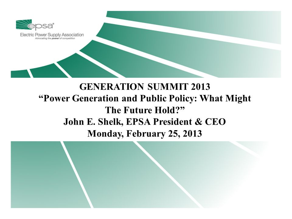 "Title Page GENERATION SUMMIT 2013 ""Power Generation and Public Policy: What Might The Future Hold?"" John E. Shelk, EPSA President & CEO Monday, Februa"