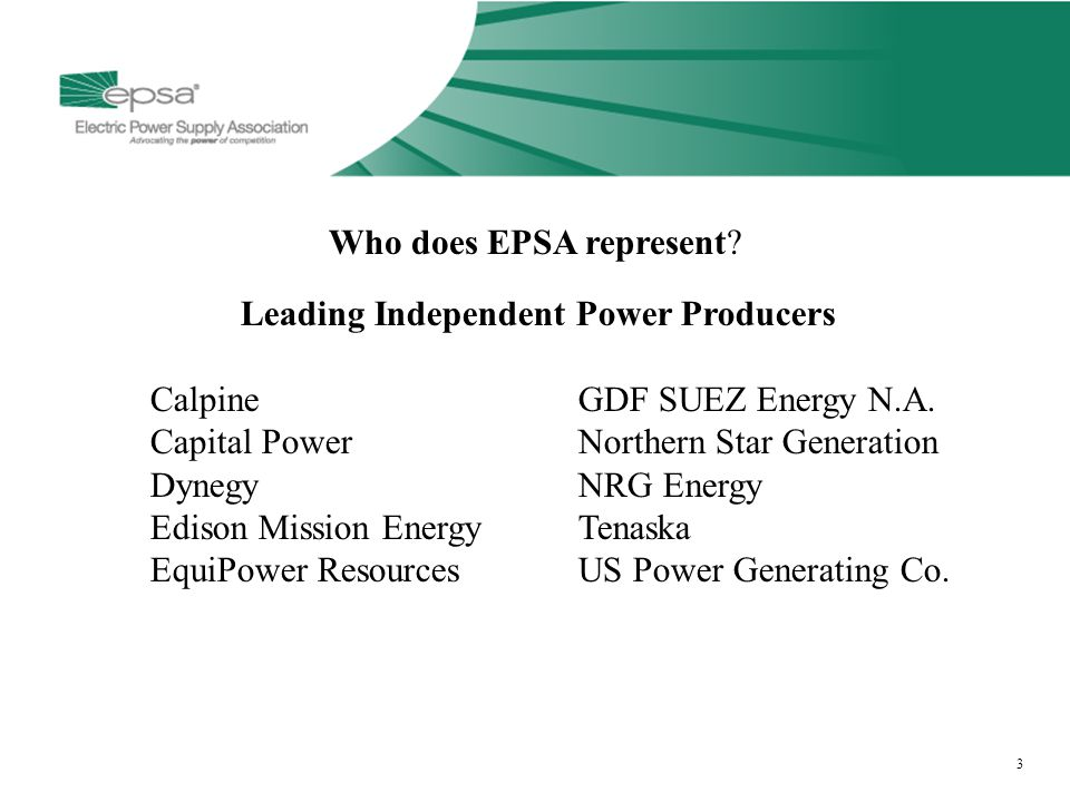 3 Who does EPSA represent? Leading Independent Power Producers CalpineGDF SUEZ Energy N.A. Capital PowerNorthern Star Generation DynegyNRG Energy Edis