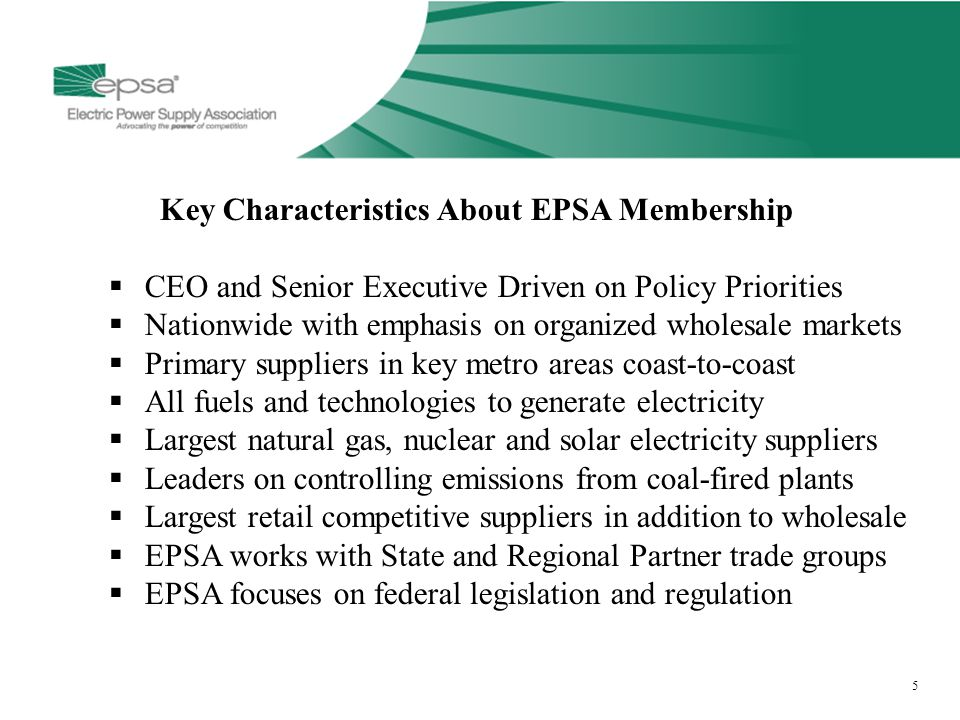 5 5 Key Characteristics About EPSA Membership  CEO and Senior Executive Driven on Policy Priorities  Nationwide with emphasis on organized wholesale markets  Primary suppliers in key metro areas coast-to-coast  All fuels and technologies to generate electricity  Largest natural gas, nuclear and solar electricity suppliers  Leaders on controlling emissions from coal-fired plants  Largest retail competitive suppliers in addition to wholesale  EPSA works with State and Regional Partner trade groups  EPSA focuses on federal legislation and regulation