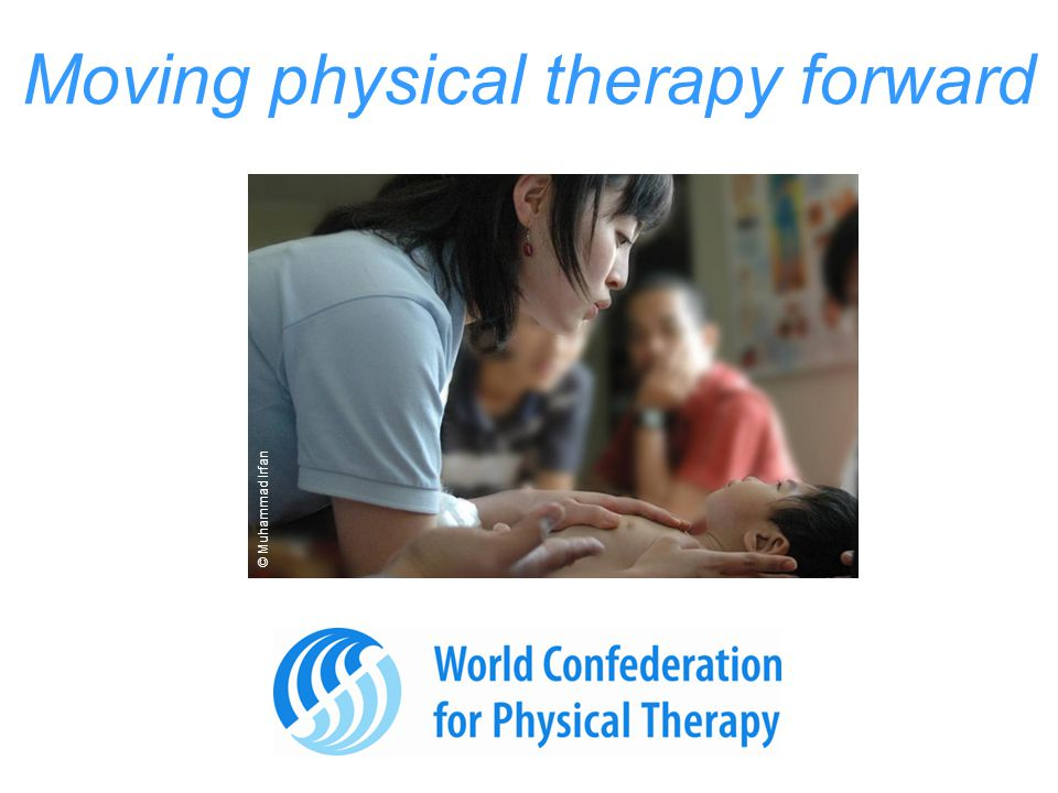 Benefits to you You = an individual PT You have an international voice as part of an organisation representing more than 300,000 physical therapists worldwide.