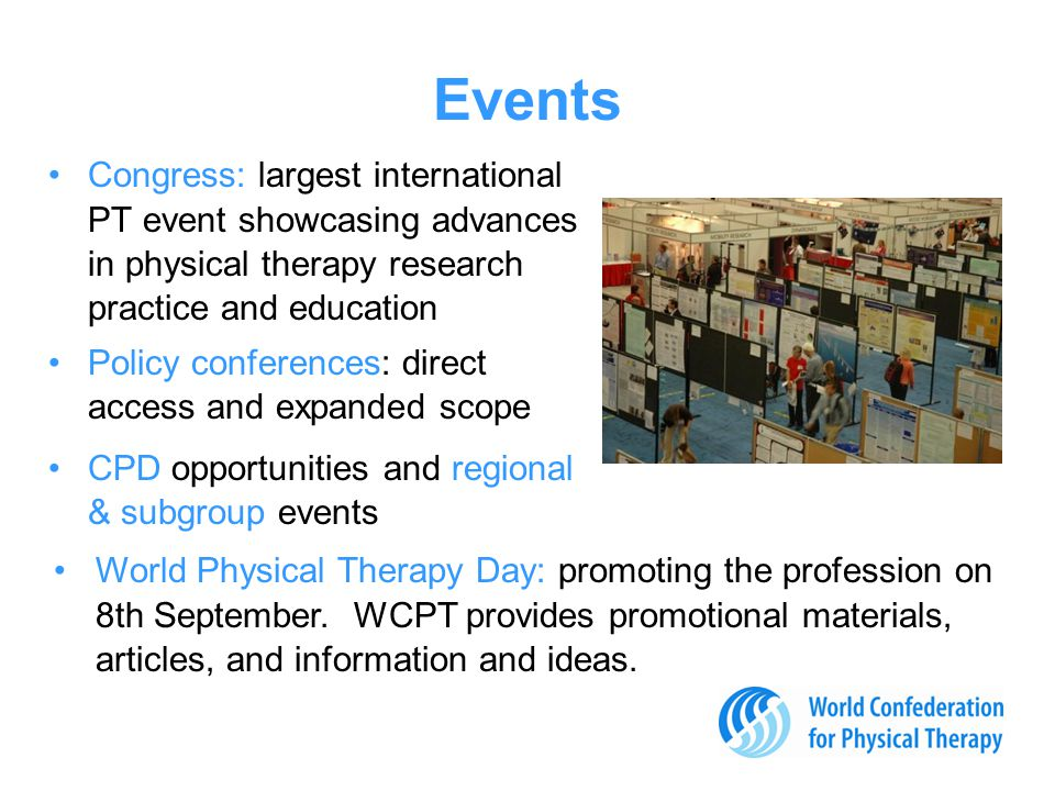Events Congress: largest international PT event showcasing advances in physical therapy research practice and education Policy conferences: direct access and expanded scope CPD opportunities and regional & subgroup events World Physical Therapy Day: promoting the profession on 8th September.