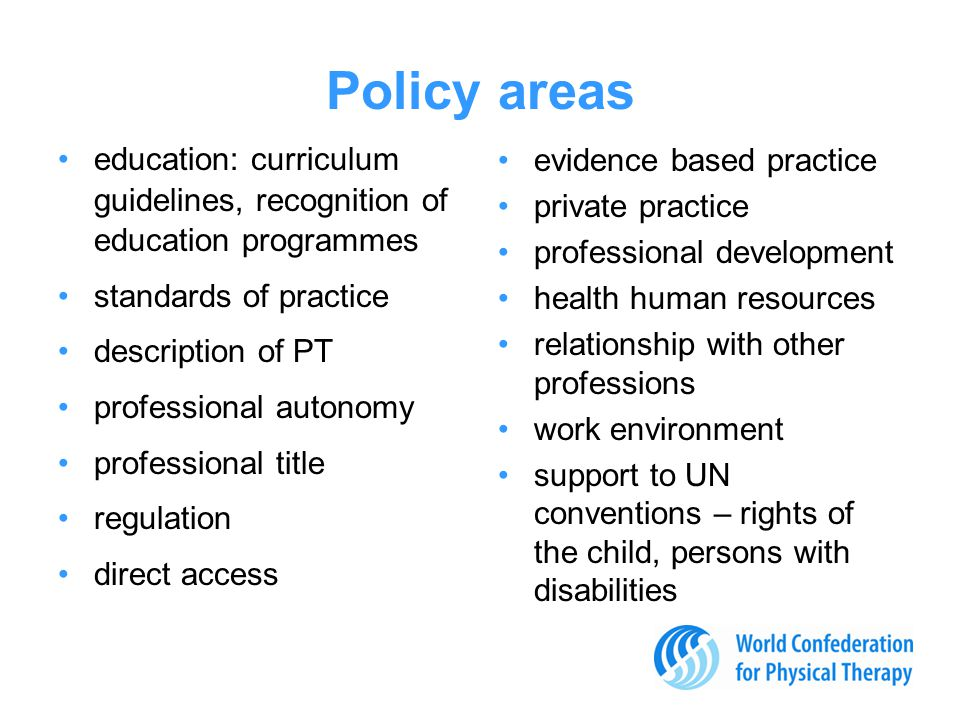Policy areas education: curriculum guidelines, recognition of education programmes standards of practice description of PT professional autonomy professional title regulation direct access evidence based practice private practice professional development health human resources relationship with other professions work environment support to UN conventions – rights of the child, persons with disabilities