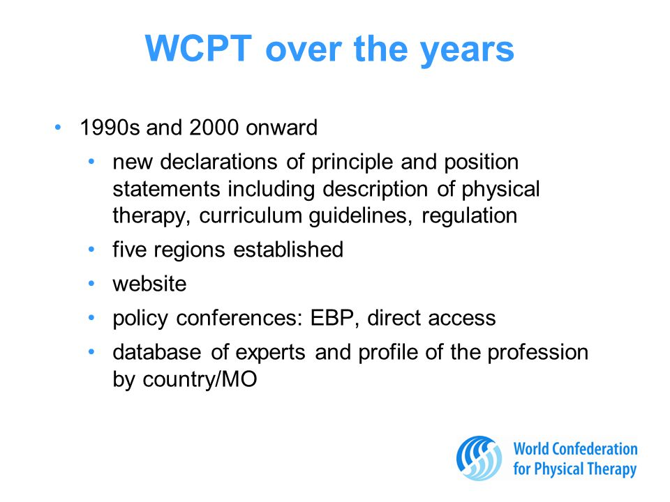 1990s and 2000 onward new declarations of principle and position statements including description of physical therapy, curriculum guidelines, regulation five regions established website policy conferences: EBP, direct access database of experts and profile of the profession by country/MO WCPT over the years