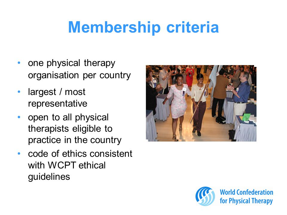 Membership criteria one physical therapy organisation per country largest / most representative open to all physical therapists eligible to practice in the country code of ethics consistent with WCPT ethical guidelines