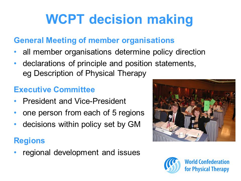 International collaboration WCPT works with other international health professional groups –to improve the quality of health services around the world, collaborating on subjects such as regulation and positive practice environments WCPT maintains official relationships with WHO and other government and non-government agencies disability & rehabilitation ICF