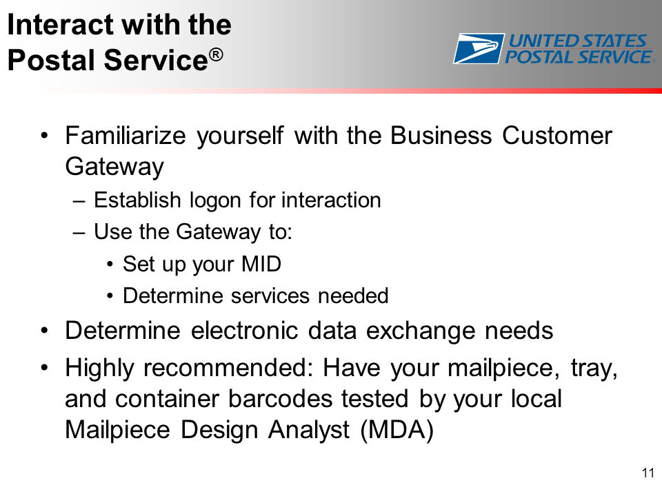 Interact with the Postal Service ® Familiarize yourself with the Business Customer Gateway –Establish logon for interaction –Use the Gateway to: Set up your MID Determine services needed Determine electronic data exchange needs Highly recommended: Have your mailpiece, tray, and container barcodes tested by your local Mailpiece Design Analyst (MDA) 11