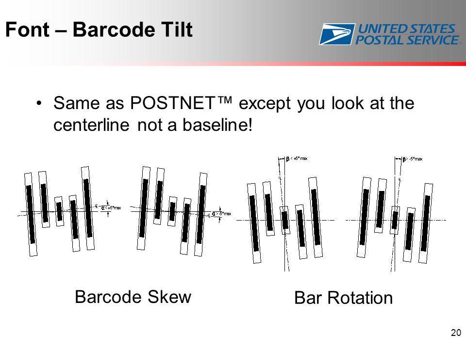 Font – Barcode Tilt 20 Same as POSTNET™ except you look at the centerline not a baseline.