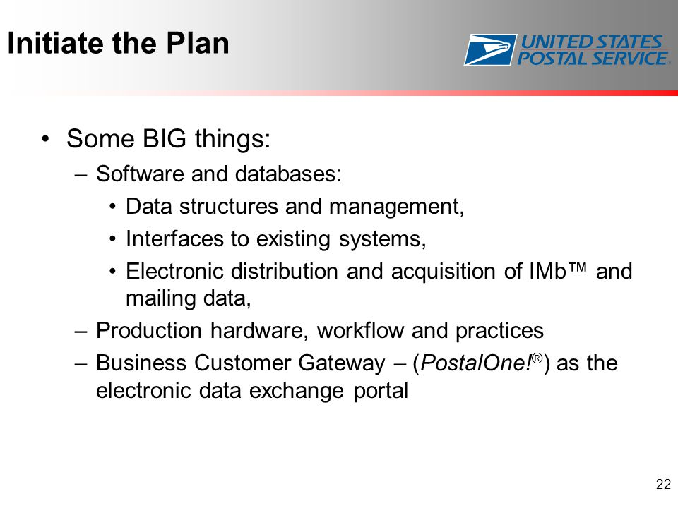Initiate the Plan Some BIG things: –Software and databases: Data structures and management, Interfaces to existing systems, Electronic distribution and acquisition of IMb™ and mailing data, –Production hardware, workflow and practices –Business Customer Gateway – (PostalOne.