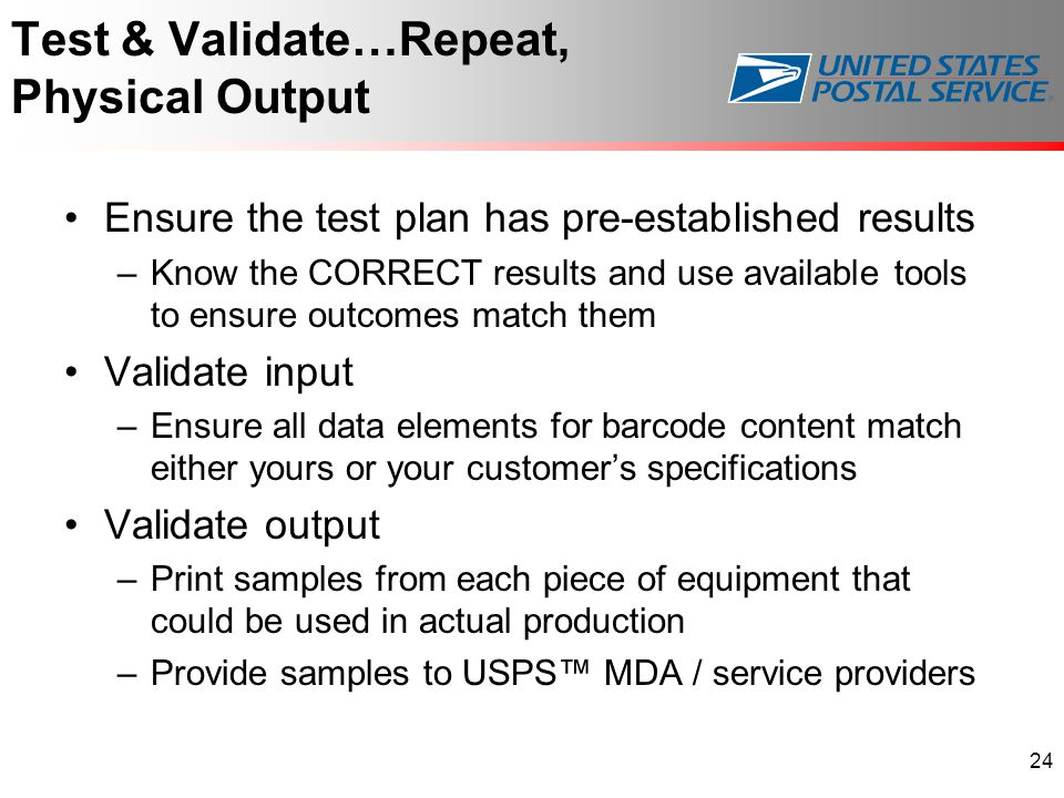 Test & Validate…Repeat, Physical Output Ensure the test plan has pre-established results –Know the CORRECT results and use available tools to ensure outcomes match them Validate input –Ensure all data elements for barcode content match either yours or your customer's specifications Validate output –Print samples from each piece of equipment that could be used in actual production –Provide samples to USPS™ MDA / service providers 24