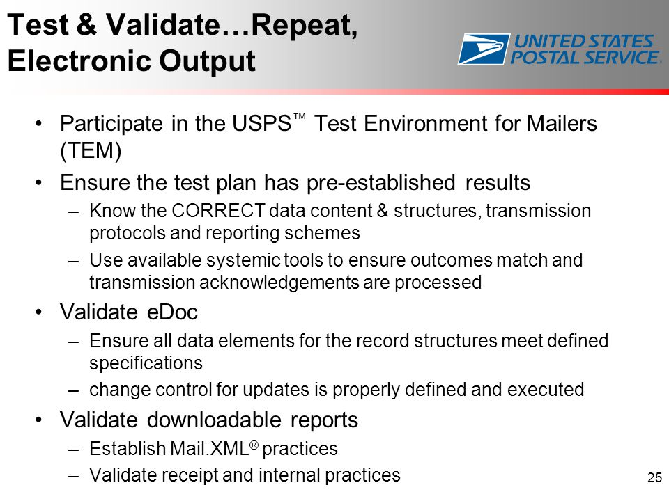 Test & Validate…Repeat, Electronic Output Participate in the USPS ™ Test Environment for Mailers (TEM) Ensure the test plan has pre-established results –Know the CORRECT data content & structures, transmission protocols and reporting schemes –Use available systemic tools to ensure outcomes match and transmission acknowledgements are processed Validate eDoc –Ensure all data elements for the record structures meet defined specifications –change control for updates is properly defined and executed Validate downloadable reports –Establish Mail.XML ® practices –Validate receipt and internal practices 25