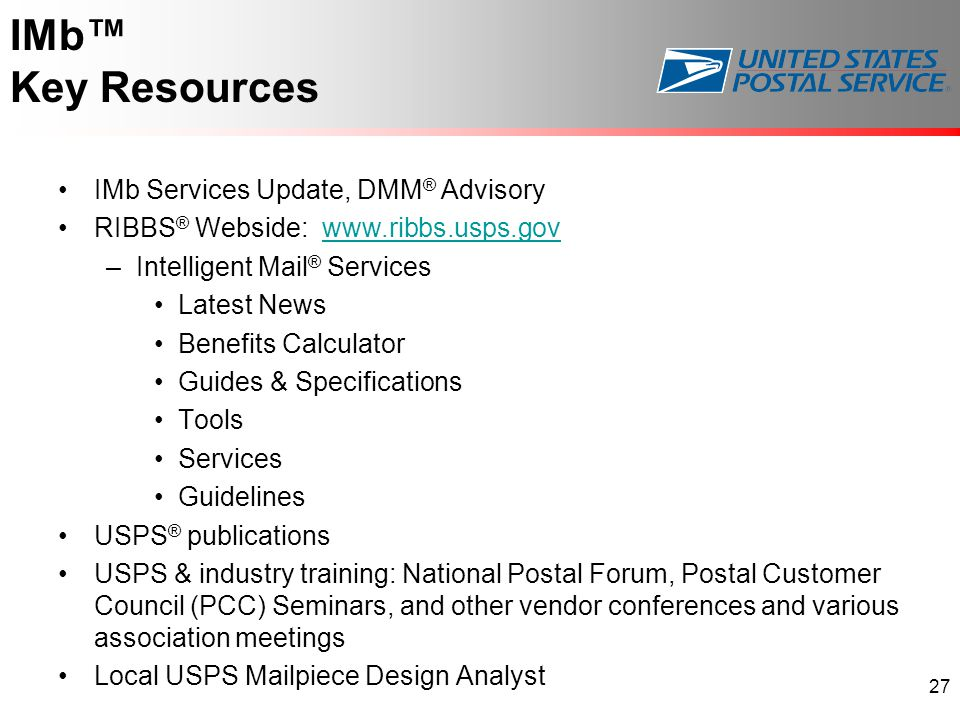 IMb™ Key Resources IMb Services Update, DMM ® Advisory RIBBS ® Webside: www.ribbs.usps.govwww.ribbs.usps.gov –Intelligent Mail ® Services Latest News Benefits Calculator Guides & Specifications Tools Services Guidelines USPS ® publications USPS & industry training: National Postal Forum, Postal Customer Council (PCC) Seminars, and other vendor conferences and various association meetings Local USPS Mailpiece Design Analyst 27