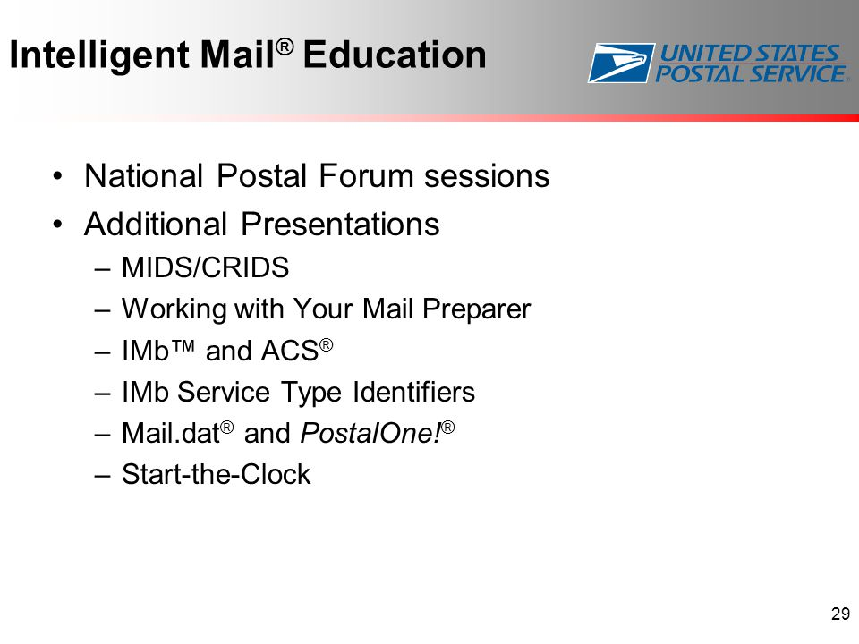 Intelligent Mail ® Education National Postal Forum sessions Additional Presentations –MIDS/CRIDS –Working with Your Mail Preparer –IMb™ and ACS ® –IMb Service Type Identifiers –Mail.dat ® and PostalOne.