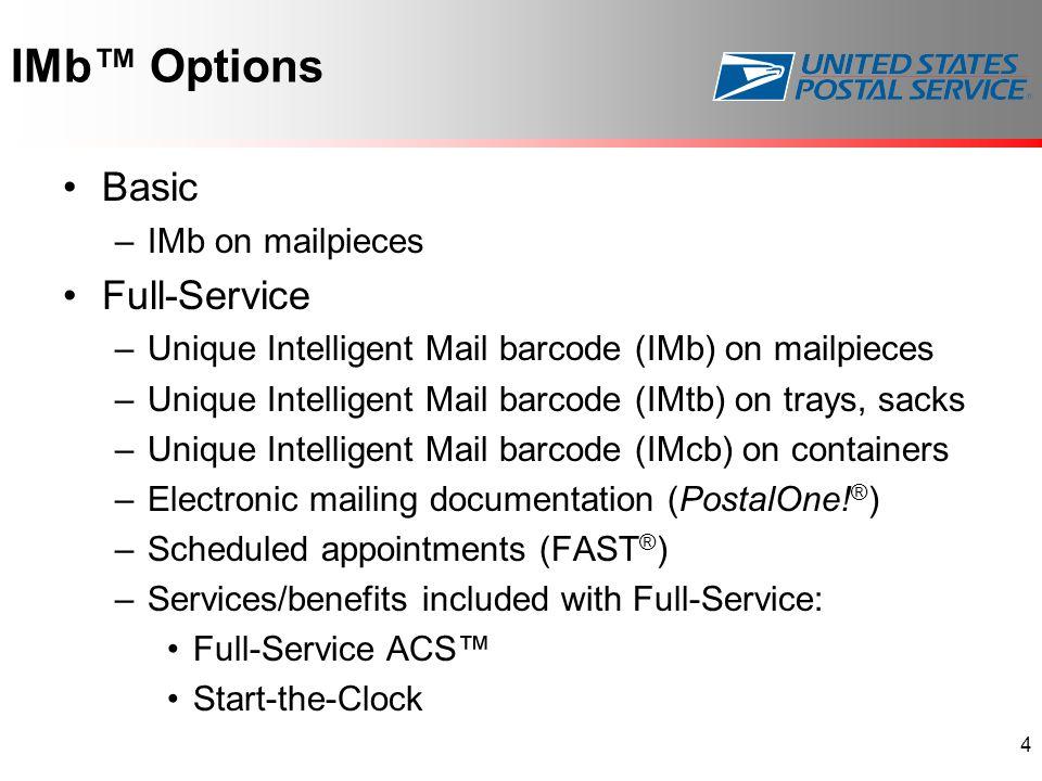IMb™ Options Basic –IMb on mailpieces Full-Service –Unique Intelligent Mail barcode (IMb) on mailpieces –Unique Intelligent Mail barcode (IMtb) on trays, sacks –Unique Intelligent Mail barcode (IMcb) on containers –Electronic mailing documentation (PostalOne.
