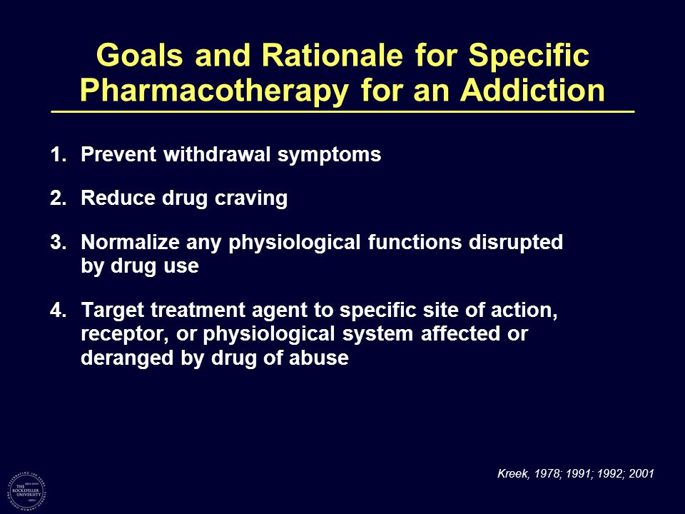 Goals and Rationale for Specific Pharmacotherapy for an Addiction 1.Prevent withdrawal symptoms 2.Reduce drug craving 3.Normalize any physiological functions disrupted by drug use 4.Target treatment agent to specific site of action, receptor, or physiological system affected or deranged by drug of abuse Kreek, 1978; 1991; 1992; 2001