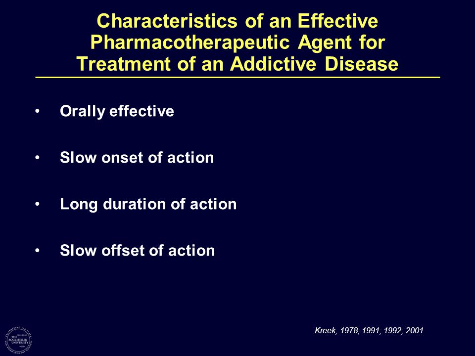 Characteristics of an Effective Pharmacotherapeutic Agent for Treatment of an Addictive Disease Orally effective Slow onset of action Long duration of action Slow offset of action Kreek, 1978; 1991; 1992; 2001