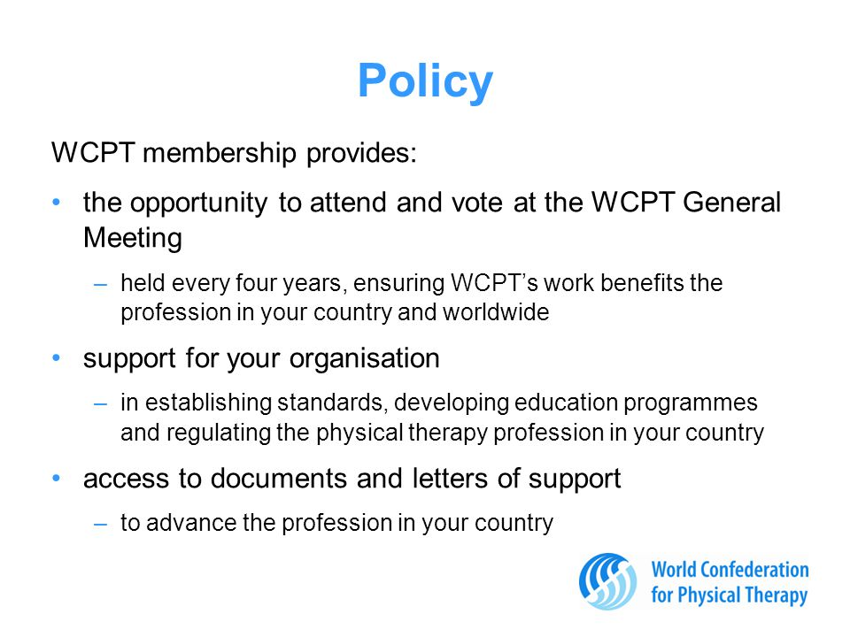 Policy WCPT membership provides: the opportunity to attend and vote at the WCPT General Meeting –held every four years, ensuring WCPT's work benefits the profession in your country and worldwide support for your organisation –in establishing standards, developing education programmes and regulating the physical therapy profession in your country access to documents and letters of support –to advance the profession in your country