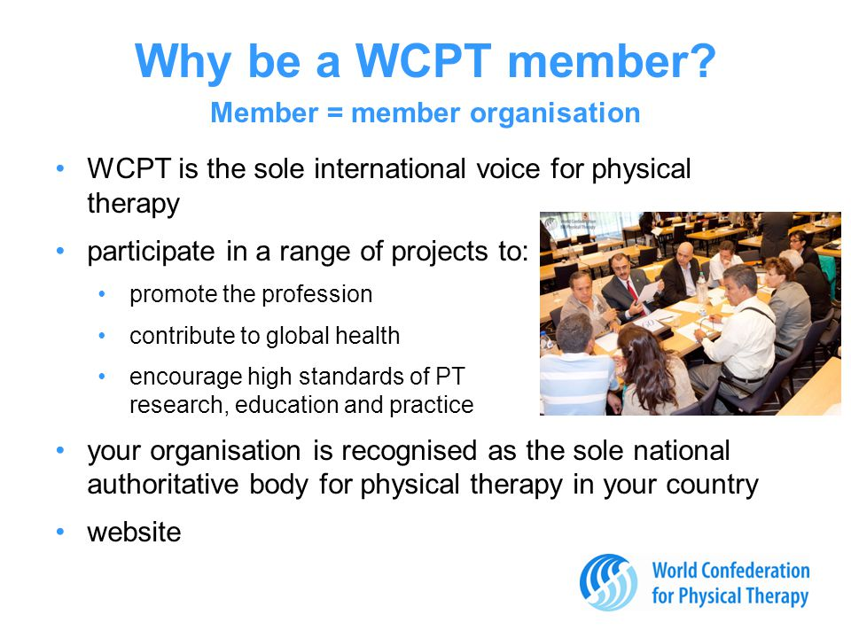 WCPT is the sole international voice for physical therapy participate in a range of projects to: promote the profession contribute to global health encourage high standards of PT research, education and practice your organisation is recognised as the sole national authoritative body for physical therapy in your country website Why be a WCPT member.