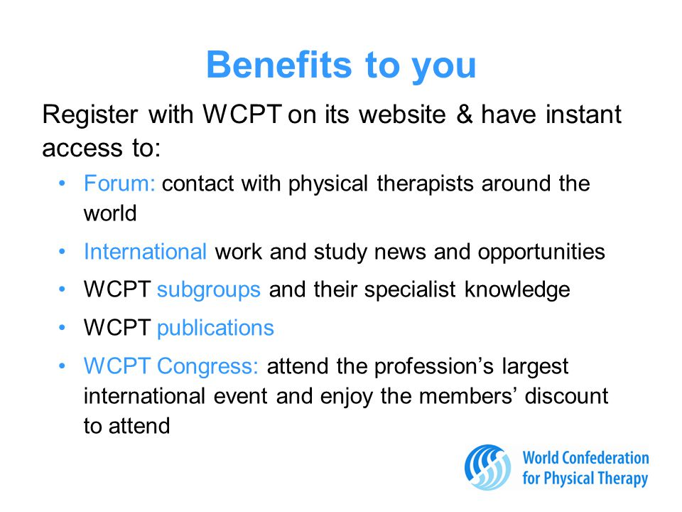 Benefits to you Forum: contact with physical therapists around the world International work and study news and opportunities WCPT subgroups and their specialist knowledge WCPT publications WCPT Congress: attend the profession's largest international event and enjoy the members' discount to attend Register with WCPT on its website & have instant access to: