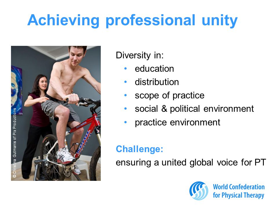 Achieving professional unity Diversity in: education distribution scope of practice social & political environment practice environment Challenge: ensuring a united global voice for PT © Christina Gutmanis of Pix Productions