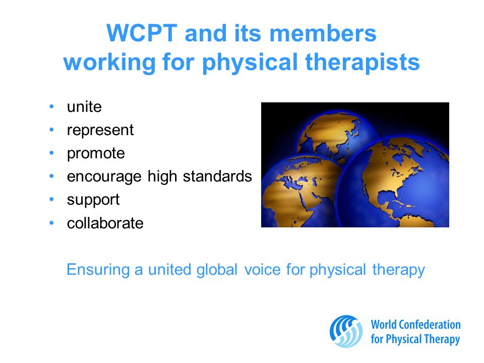 WCPT and its members working for physical therapists unite represent promote encourage high standards support collaborate Ensuring a united global voice for physical therapy © José R.
