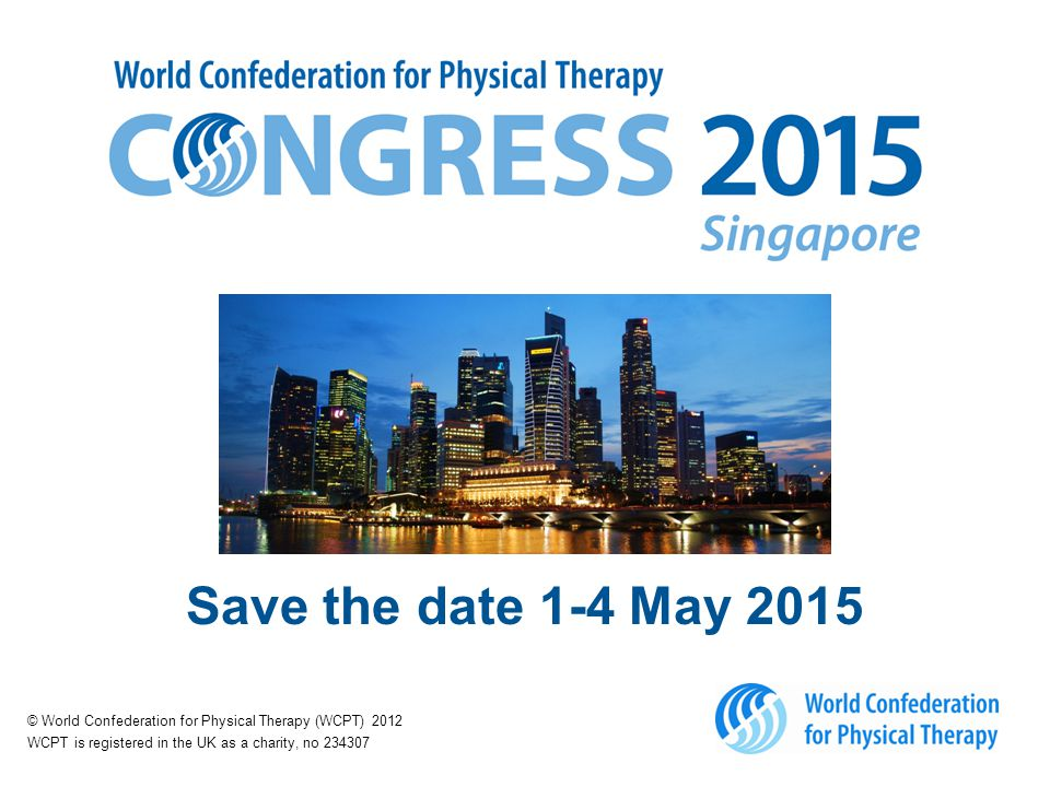 Save the date 1-4 May 2015 © World Confederation for Physical Therapy (WCPT) 2012 WCPT is registered in the UK as a charity, no 234307