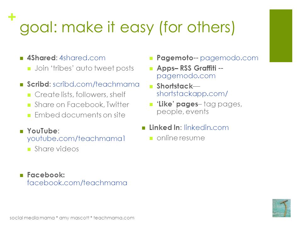 + goal: make it easy (for others) 4Shared : 4shared.com Join 'tribes' auto tweet posts Scribd : scribd.com/teachmama Create lists, followers, shelf Share on Facebook, Twitter Embed documents on site YouTube : youtube.com/teachmama1 Share videos Facebook: facebook.com/teachmama Pagemoto -- pagemodo.com Apps– RSS Graffiti -- pagemodo.com Shortstack — shortstackapp.com/ 'Like' pages – tag pages, people, events Linked In : linkedin.com online resume social media mama * amy mascott * teachmama.com
