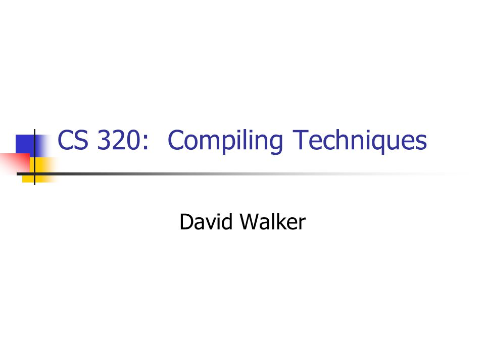 CS 320: Compiling Techniques David Walker