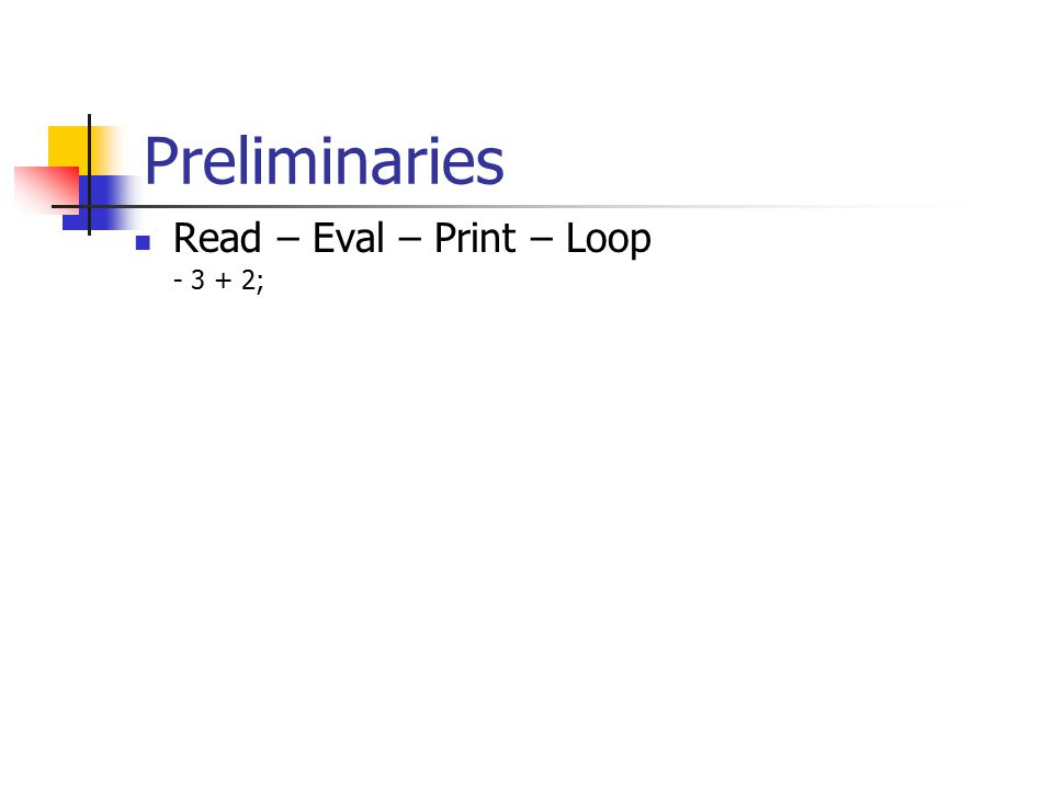 Preliminaries Read – Eval – Print – Loop - 3 + 2;