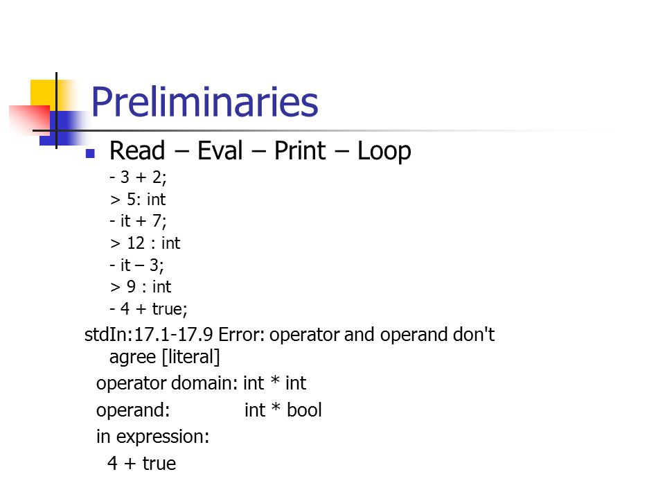 Preliminaries Read – Eval – Print – Loop - 3 + 2; > 5: int - it + 7; > 12 : int - it – 3; > 9 : int - 4 + true; stdIn:17.1-17.9 Error: operator and operand don t agree [literal] operator domain: int * int operand: int * bool in expression: 4 + true