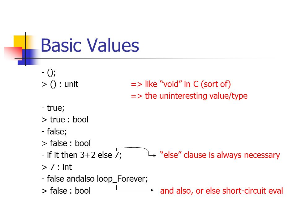 Basic Values - (); > () : unit=> like void in C (sort of) => the uninteresting value/type - true; > true : bool - false; > false : bool - if it then 3+2 else 7; else clause is always necessary > 7 : int - false andalso loop_Forever; > false : booland also, or else short-circuit eval