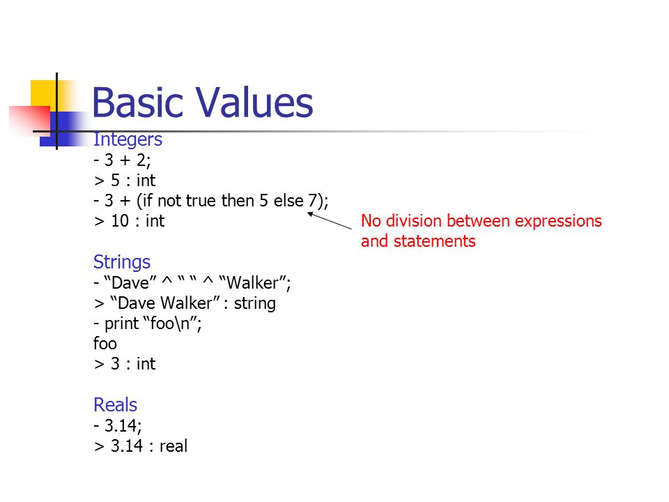 Basic Values Integers - 3 + 2; > 5 : int - 3 + (if not true then 5 else 7); > 10 : intNo division between expressions and statements Strings - Dave ^ ^ Walker ; > Dave Walker : string - print foo\n ; foo > 3 : int Reals - 3.14; > 3.14 : real