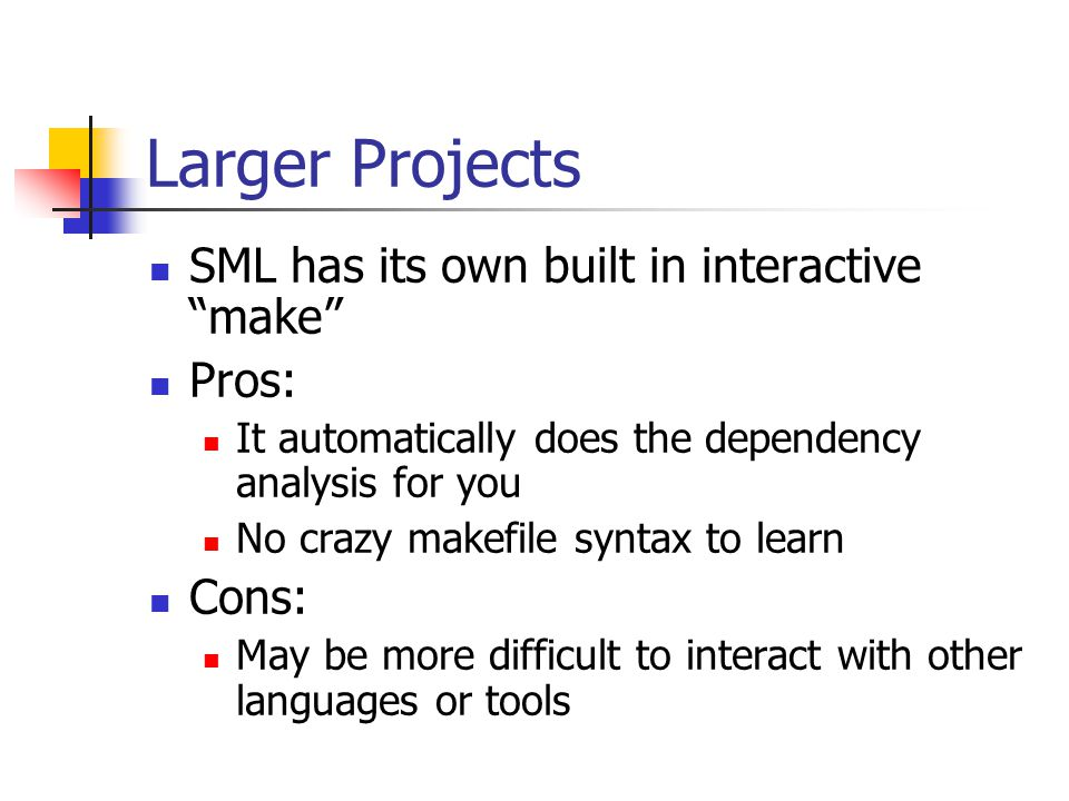 Larger Projects SML has its own built in interactive make Pros: It automatically does the dependency analysis for you No crazy makefile syntax to learn Cons: May be more difficult to interact with other languages or tools