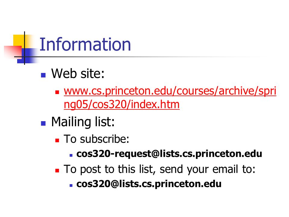 Information Web site: www.cs.princeton.edu/courses/archive/spri ng05/cos320/index.htm www.cs.princeton.edu/courses/archive/spri ng05/cos320/index.htm Mailing list: To subscribe: cos320-request@lists.cs.princeton.edu To post to this list, send your email to: cos320@lists.cs.princeton.edu