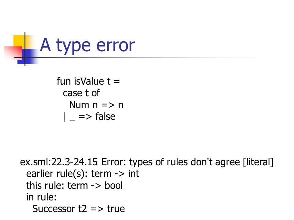 A type error fun isValue t = case t of Num n => n | _ => false ex.sml:22.3-24.15 Error: types of rules don t agree [literal] earlier rule(s): term -> int this rule: term -> bool in rule: Successor t2 => true