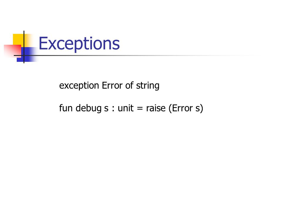 Exceptions exception Error of string fun debug s : unit = raise (Error s)