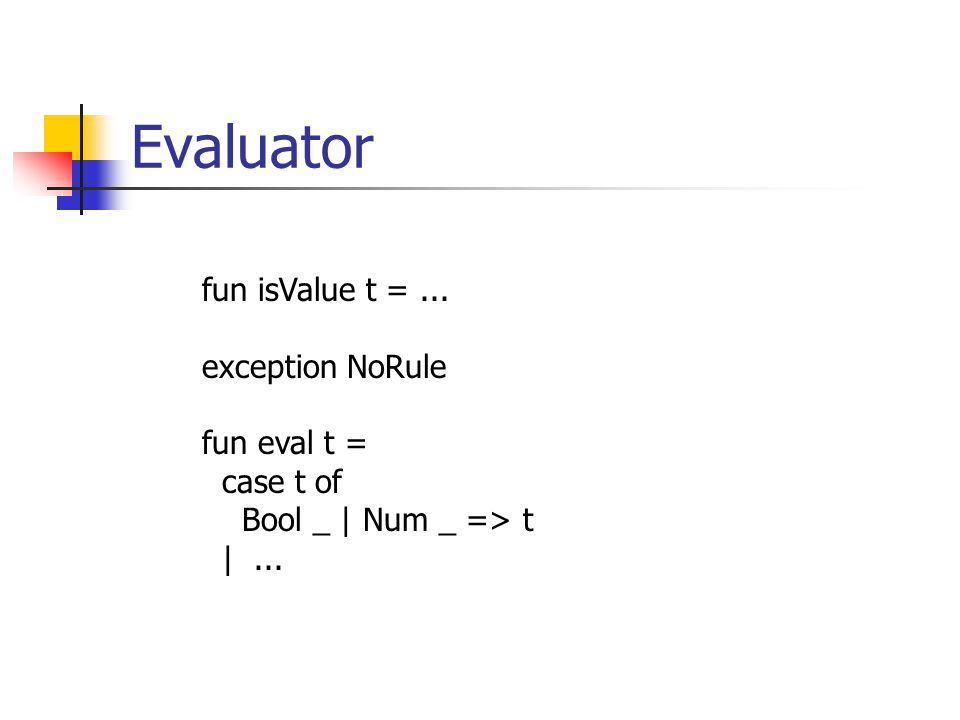 Evaluator fun isValue t =... exception NoRule fun eval t = case t of Bool _ | Num _ => t |...