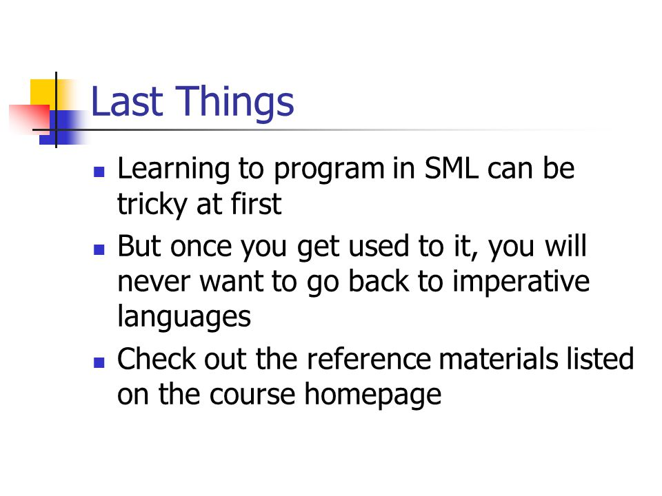 Last Things Learning to program in SML can be tricky at first But once you get used to it, you will never want to go back to imperative languages Check out the reference materials listed on the course homepage