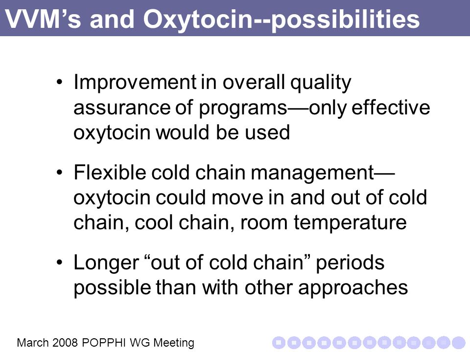 VVM's and Oxytocin--possibilities Improvement in overall quality assurance of programs—only effective oxytocin would be used Flexible cold chain management— oxytocin could move in and out of cold chain, cool chain, room temperature Longer out of cold chain periods possible than with other approaches March 2008 POPPHI WG Meeting