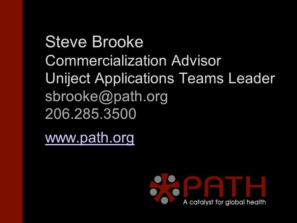 Steve Brooke Commercialization Advisor Uniject Applications Teams Leader sbrooke@path.org 206.285.3500 www.path.org