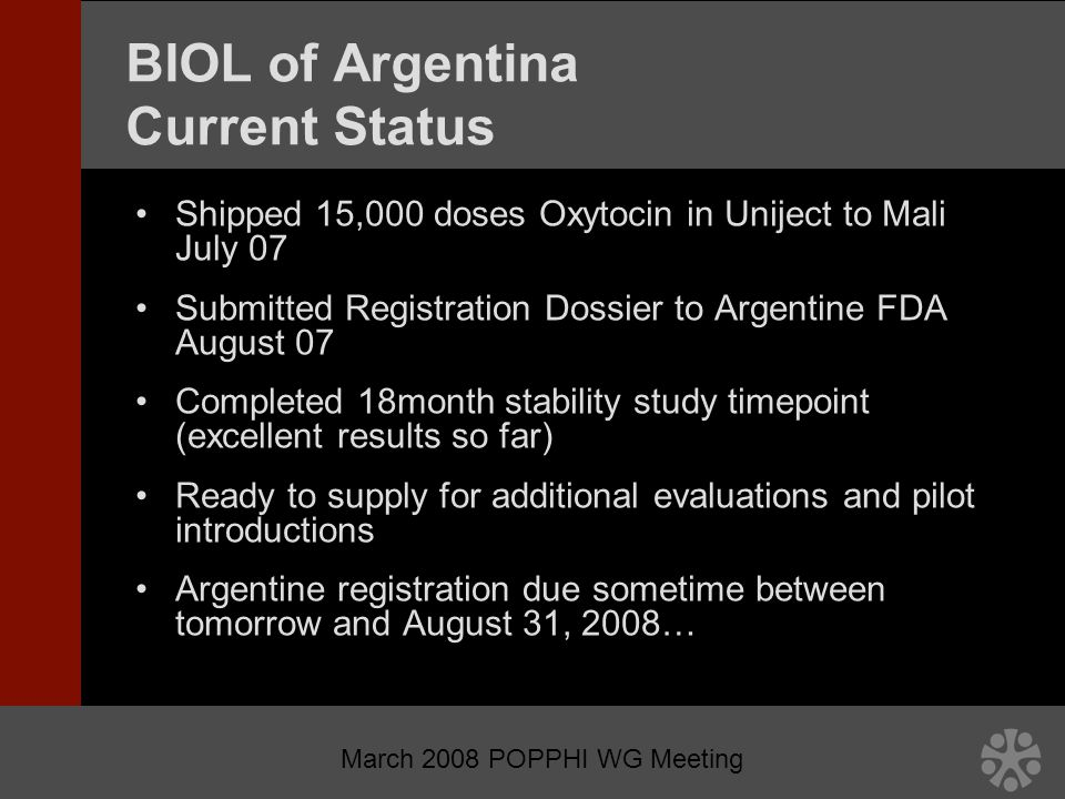 March 2008 POPPHI WG Meeting BIOL of Argentina Current Status Shipped 15,000 doses Oxytocin in Uniject to Mali July 07 Submitted Registration Dossier to Argentine FDA August 07 Completed 18month stability study timepoint (excellent results so far) Ready to supply for additional evaluations and pilot introductions Argentine registration due sometime between tomorrow and August 31, 2008…
